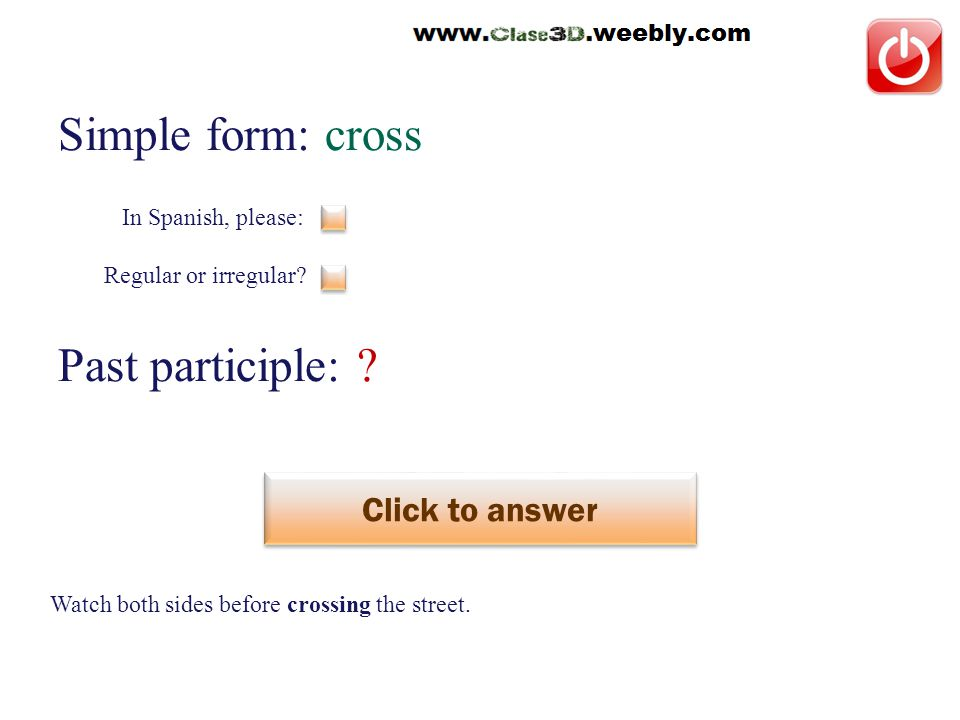Simple form: cross Past participle: . Click to answer cruzar This is a regular verb.