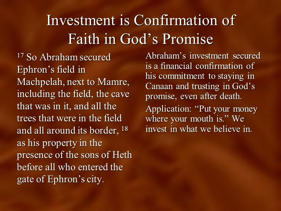 Investment is Confirmation of Faith in God's Promise 17 So Abraham secured Ephron's field in Machpelah, next to Mamre, including the field, the cave that was in it, and all the trees that were in the field and all around its border, 18 as his property in the presence of the sons of Heth before all who entered the gate of Ephron's city.