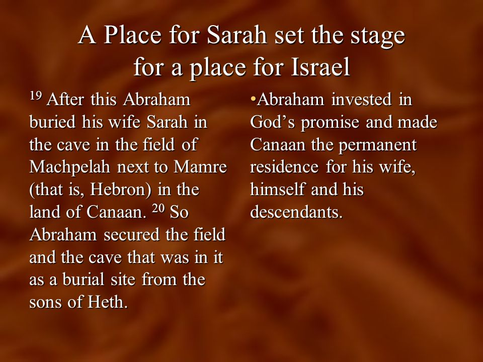 A Place for Sarah set the stage for a place for Israel 19 After this Abraham buried his wife Sarah in the cave in the field of Machpelah next to Mamre (that is, Hebron) in the land of Canaan.