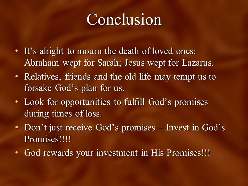 Conclusion It's alright to mourn the death of loved ones: Abraham wept for Sarah; Jesus wept for Lazarus.