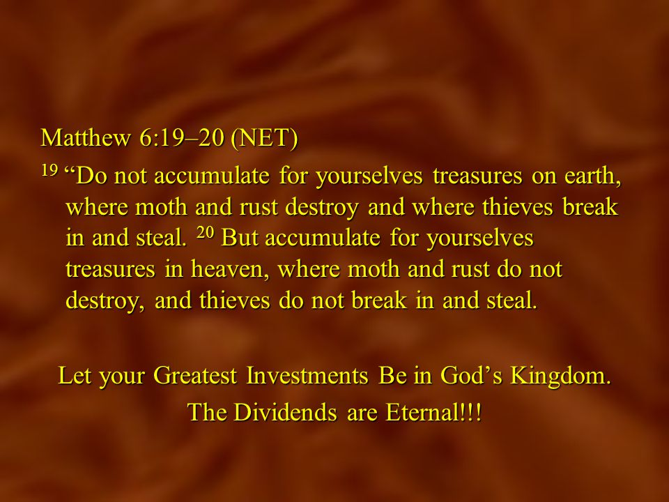 Matthew 6:19–20 (NET) 19 Do not accumulate for yourselves treasures on earth, where moth and rust destroy and where thieves break in and steal.
