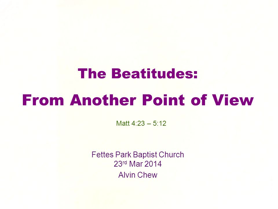 The Beatitudes: From Another Point of View Fettes Park Baptist Church 23 rd Mar 2014 Alvin Chew Matt 4:23 – 5:12