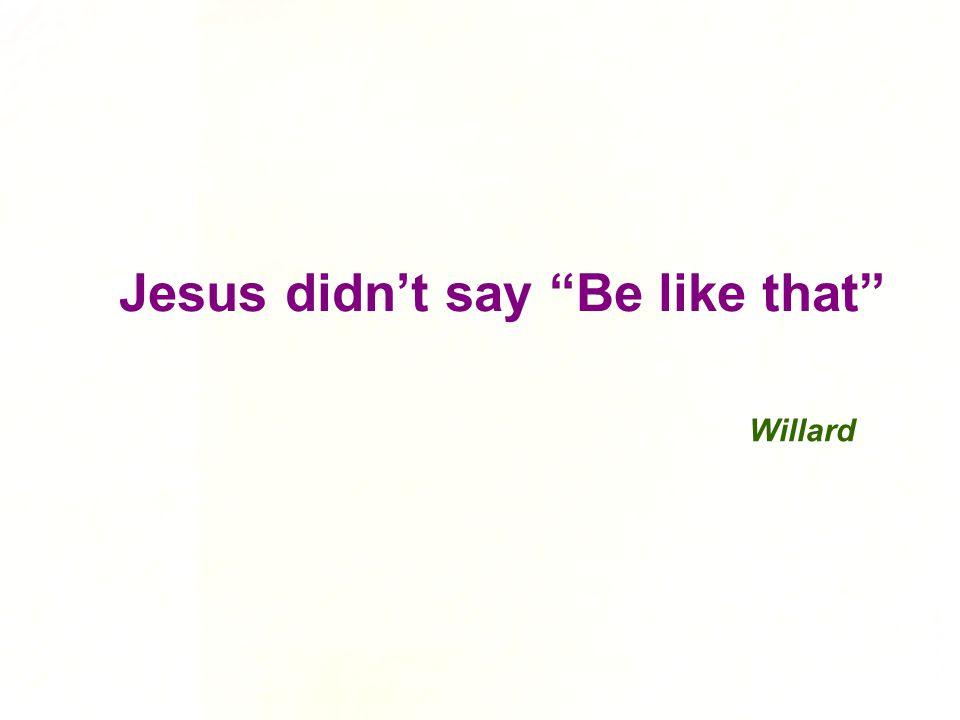 Jesus didn't say Be like that Willard