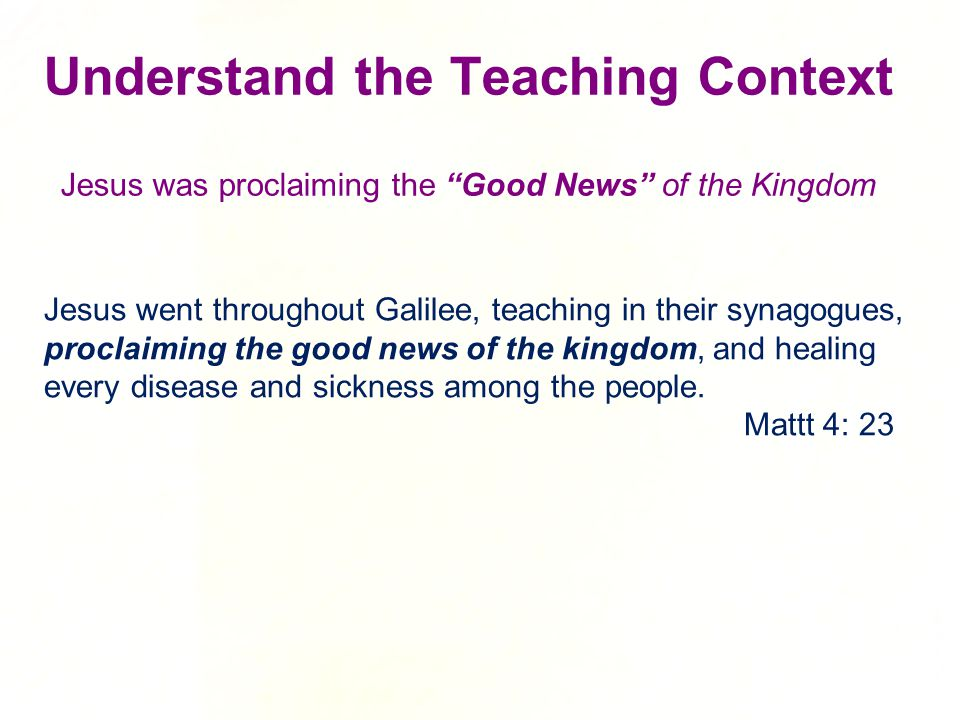 Understand the Teaching Context Jesus was proclaiming the Good News of the Kingdom Jesus went throughout Galilee, teaching in their synagogues, proclaiming the good news of the kingdom, and healing every disease and sickness among the people.