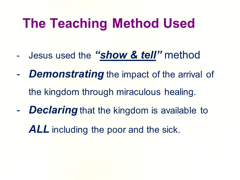 -Jesus used the show & tell method -Demonstrating the impact of the arrival of the kingdom through miraculous healing.