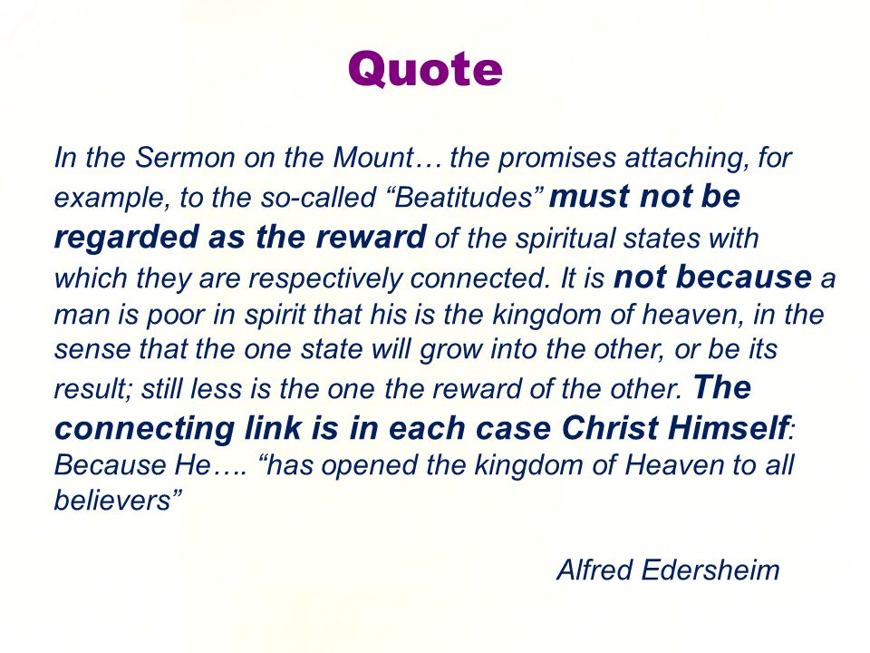 Quote In the Sermon on the Mount… the promises attaching, for example, to the so-called Beatitudes must not be regarded as the reward of the spiritual states with which they are respectively connected.