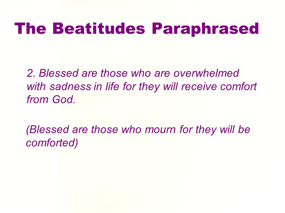 2. Blessed are those who are overwhelmed with sadness in life for they will receive comfort from God. The Beatitudes Paraphrased (Blessed are those wh