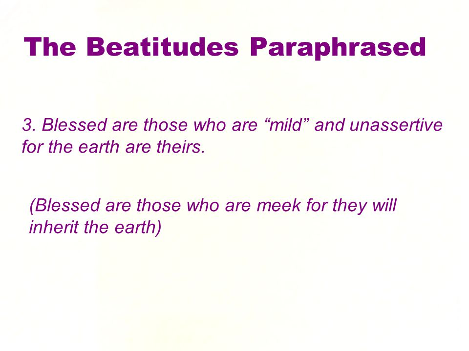 3. Blessed are those who are mild and unassertive for the earth are theirs.
