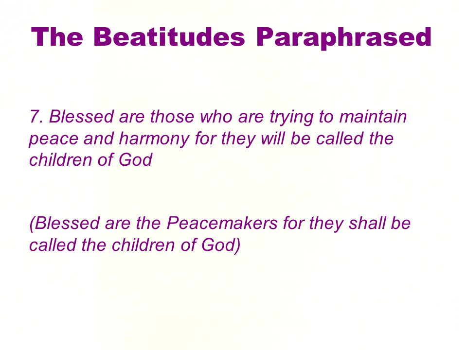 7. Blessed are those who are trying to maintain peace and harmony for they will be called the children of God The Beatitudes Paraphrased (Blessed are
