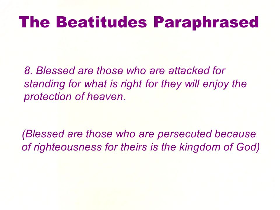 8. Blessed are those who are attacked for standing for what is right for they will enjoy the protection of heaven. The Beatitudes Paraphrased (Blessed