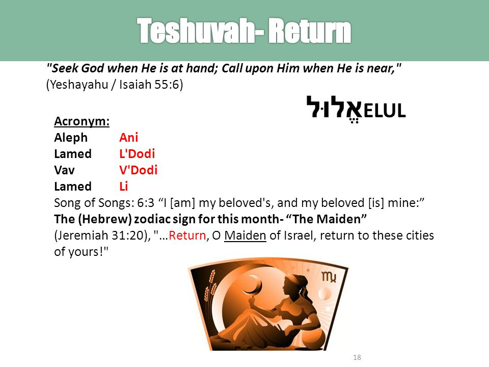 Seek God when He is at hand; Call upon Him when He is near, (Yeshayahu / Isaiah 55:6) Acronym: Aleph Lamed Vav Lamed Ani L Dodi V Dodi Li Song of Songs: 6:3 I [am] my beloved s, and my beloved [is] mine: The (Hebrew) zodiac sign for this month- The Maiden (Jeremiah 31:20), …Return, O Maiden of Israel, return to these cities of yours! 18 אֱלוּל ELUL