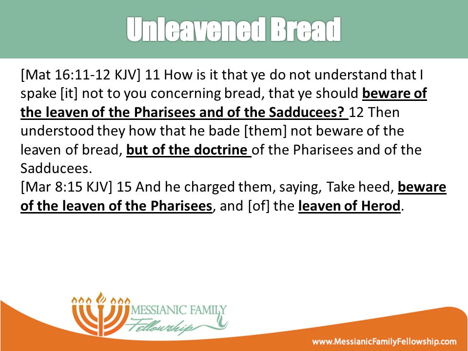 [Mat 16:11-12 KJV] 11 How is it that ye do not understand that I spake [it] not to you concerning bread, that ye should beware of the leaven of the Pharisees and of the Sadducees.