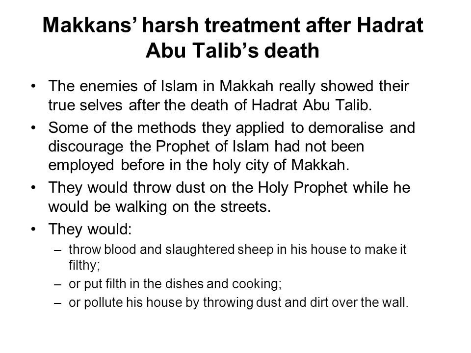 Makkans' harsh treatment after Hadrat Abu Talib's death The enemies of Islam in Makkah really showed their true selves after the death of Hadrat Abu Talib.