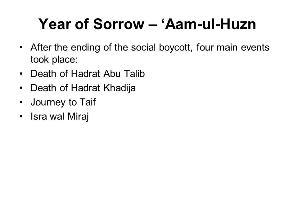 Year of Sorrow – 'Aam-ul-Huzn After the ending of the social boycott, four main events took place: Death of Hadrat Abu Talib Death of Hadrat Khadija Journey to Taif Isra wal Miraj