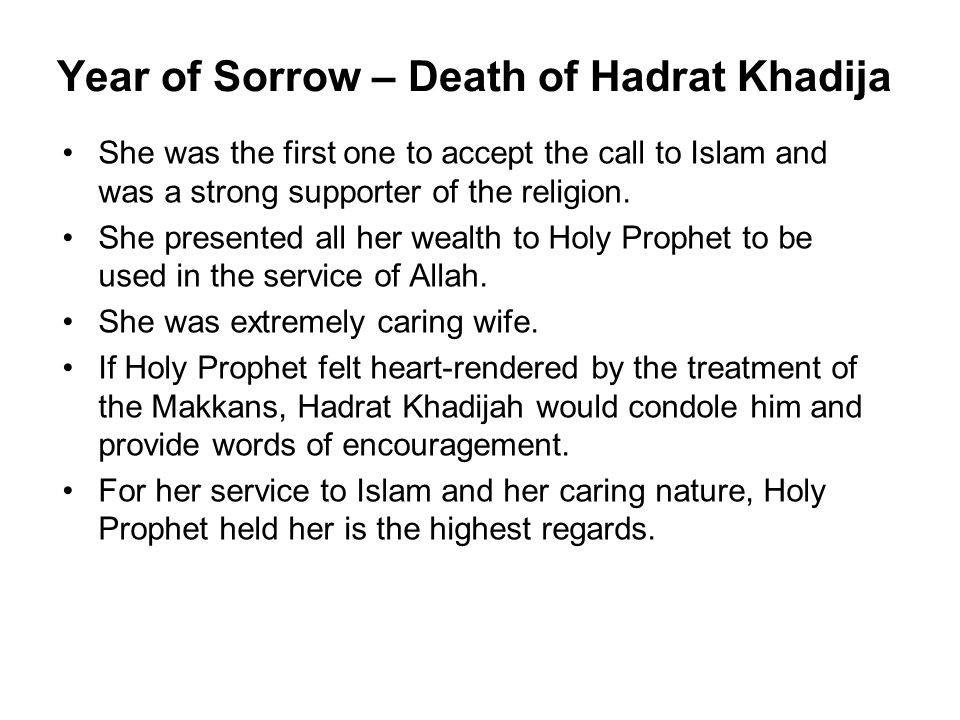 Year of Sorrow – Death of Hadrat Khadija She was the first one to accept the call to Islam and was a strong supporter of the religion.