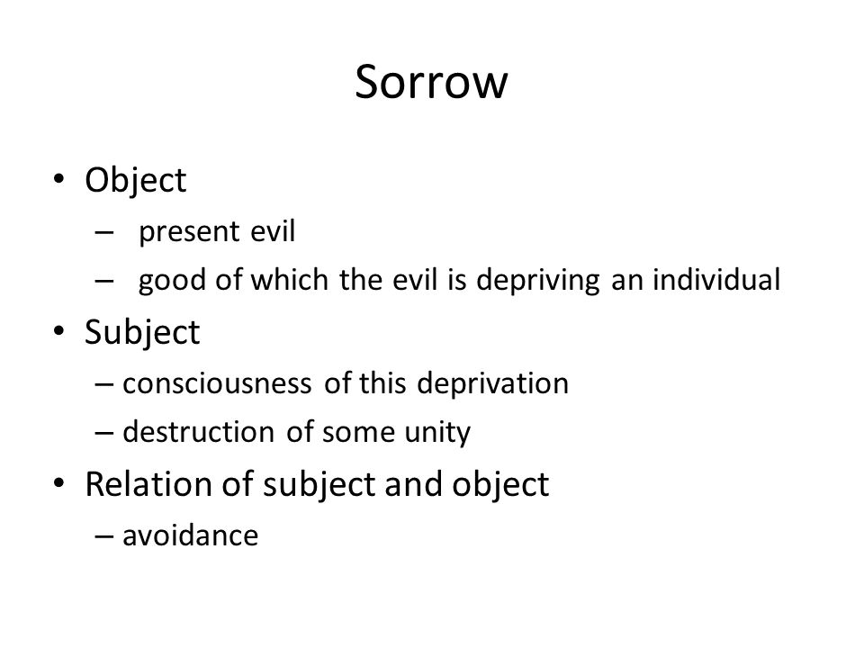 Sorrow Object – present evil – good of which the evil is depriving an individual Subject – consciousness of this deprivation – destruction of some unity Relation of subject and object – avoidance