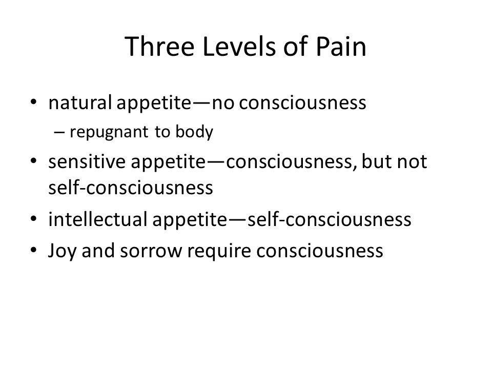 Three Levels of Pain natural appetite—no consciousness – repugnant to body sensitive appetite—consciousness, but not self-consciousness intellectual appetite—self-consciousness Joy and sorrow require consciousness