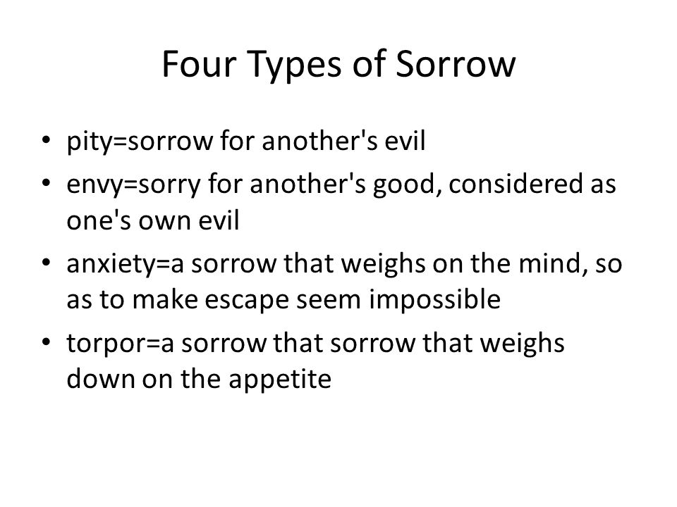 Four Types of Sorrow pity=sorrow for another s evil envy=sorry for another s good, considered as one s own evil anxiety=a sorrow that weighs on the mind, so as to make escape seem impossible torpor=a sorrow that sorrow that weighs down on the appetite