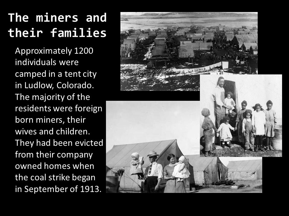 The miners and their families Approximately 1200 individuals were camped in a tent city in Ludlow, Colorado. The majority of the residents were foreig