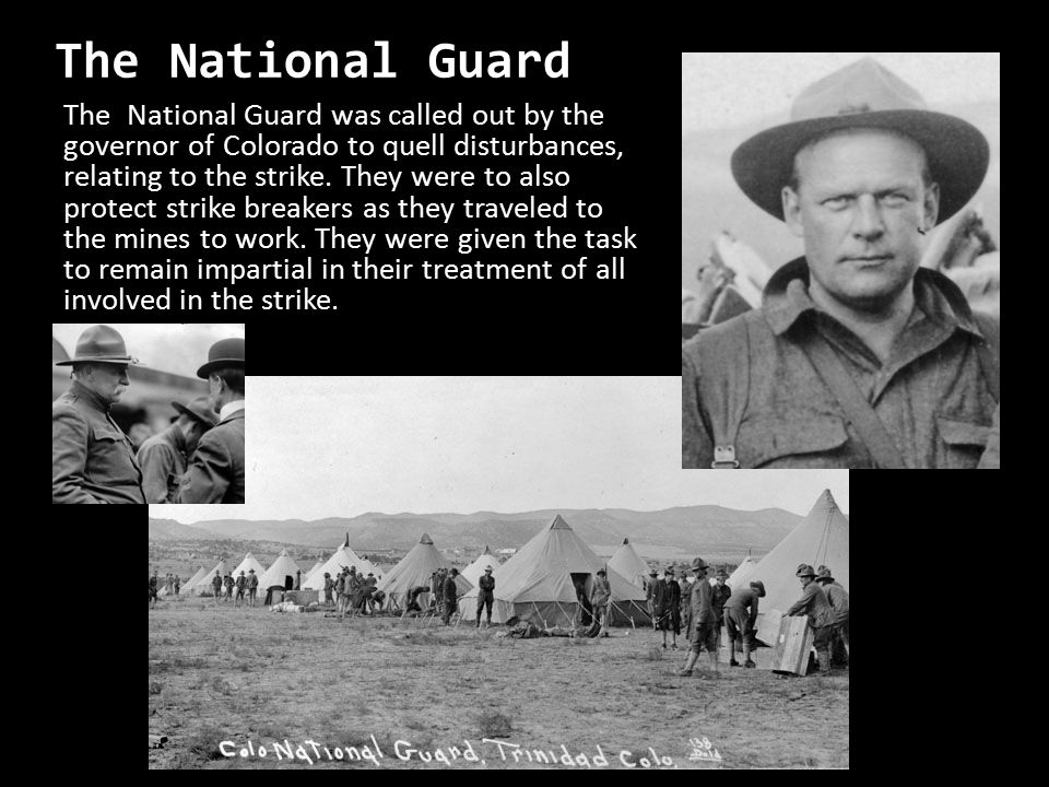 The National Guard The National Guard was called out by the governor of Colorado to quell disturbances, relating to the strike. They were to also prot