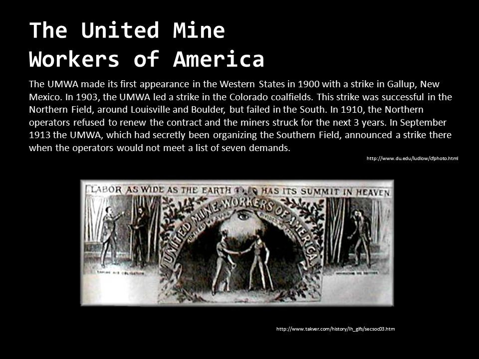 The United Mine Workers of America The UMWA made its first appearance in the Western States in 1900 with a strike in Gallup, New Mexico. In 1903, the