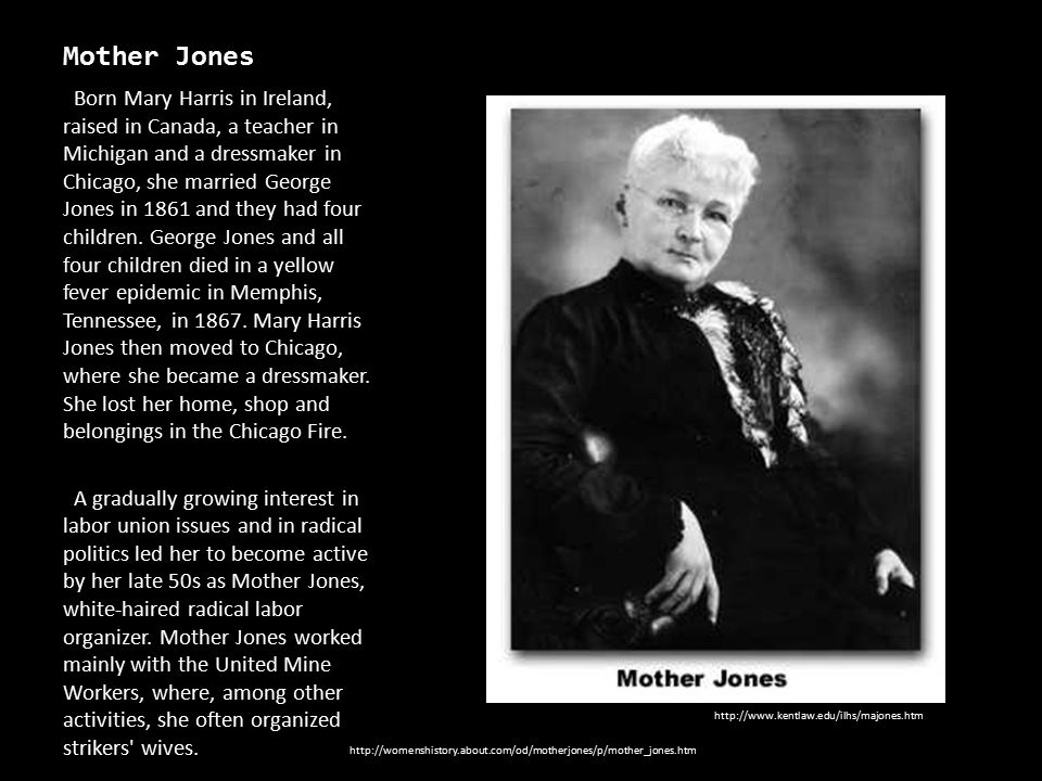 Mother Jones Born Mary Harris in Ireland, raised in Canada, a teacher in Michigan and a dressmaker in Chicago, she married George Jones in 1861 and th