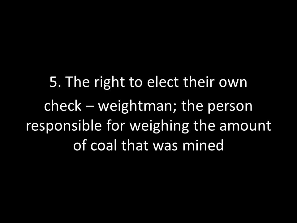5. The right to elect their own check – weightman; the person responsible for weighing the amount of coal that was mined