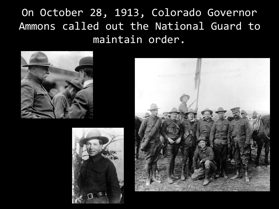 On October 28, 1913, Colorado Governor Ammons called out the National Guard to maintain order.