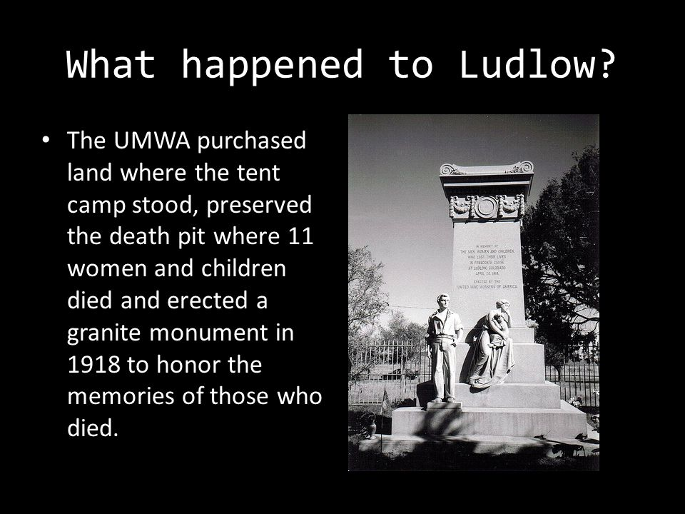 What happened to Ludlow? The UMWA purchased land where the tent camp stood, preserved the death pit where 11 women and children died and erected a gra
