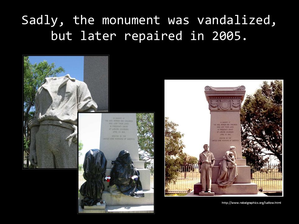 Sadly, the monument was vandalized, but later repaired in 2005. http://www.rebelgraphics.org/ludlow.html