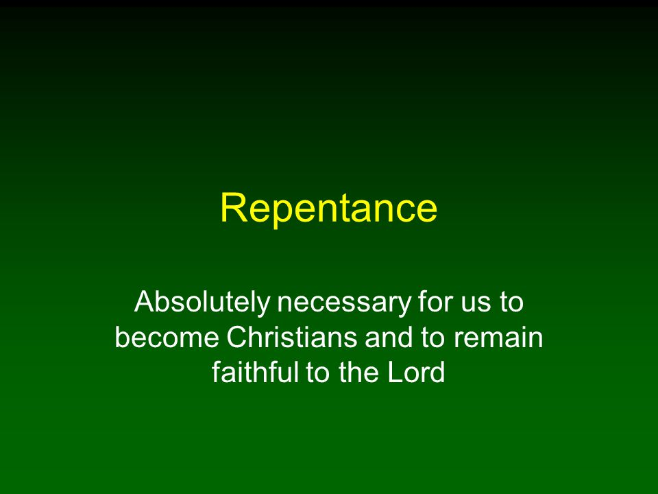 Repentance Absolutely necessary for us to become Christians and to remain faithful to the Lord