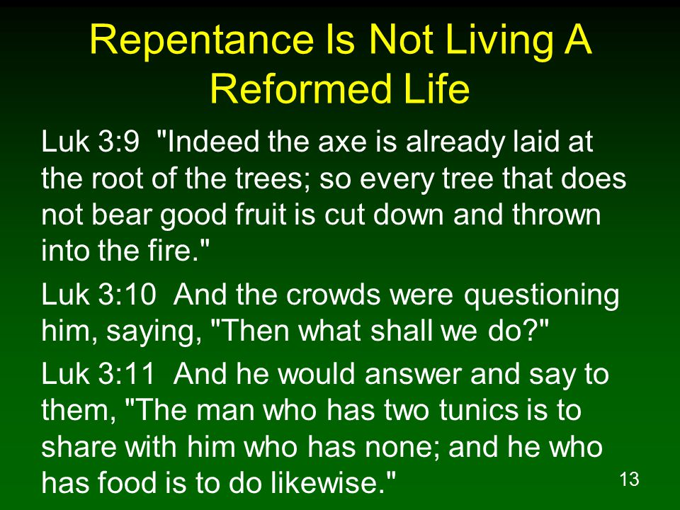 13 Repentance Is Not Living A Reformed Life Luk 3:9 Indeed the axe is already laid at the root of the trees; so every tree that does not bear good fruit is cut down and thrown into the fire. Luk 3:10 And the crowds were questioning him, saying, Then what shall we do? Luk 3:11 And he would answer and say to them, The man who has two tunics is to share with him who has none; and he who has food is to do likewise.