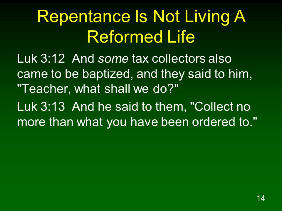 14 Repentance Is Not Living A Reformed Life Luk 3:12 And some tax collectors also came to be baptized, and they said to him, Teacher, what shall we do? Luk 3:13 And he said to them, Collect no more than what you have been ordered to.