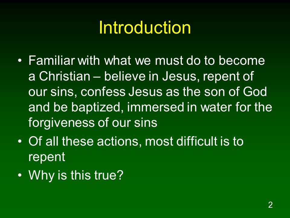2 Introduction Familiar with what we must do to become a Christian – believe in Jesus, repent of our sins, confess Jesus as the son of God and be baptized, immersed in water for the forgiveness of our sins Of all these actions, most difficult is to repent Why is this true?