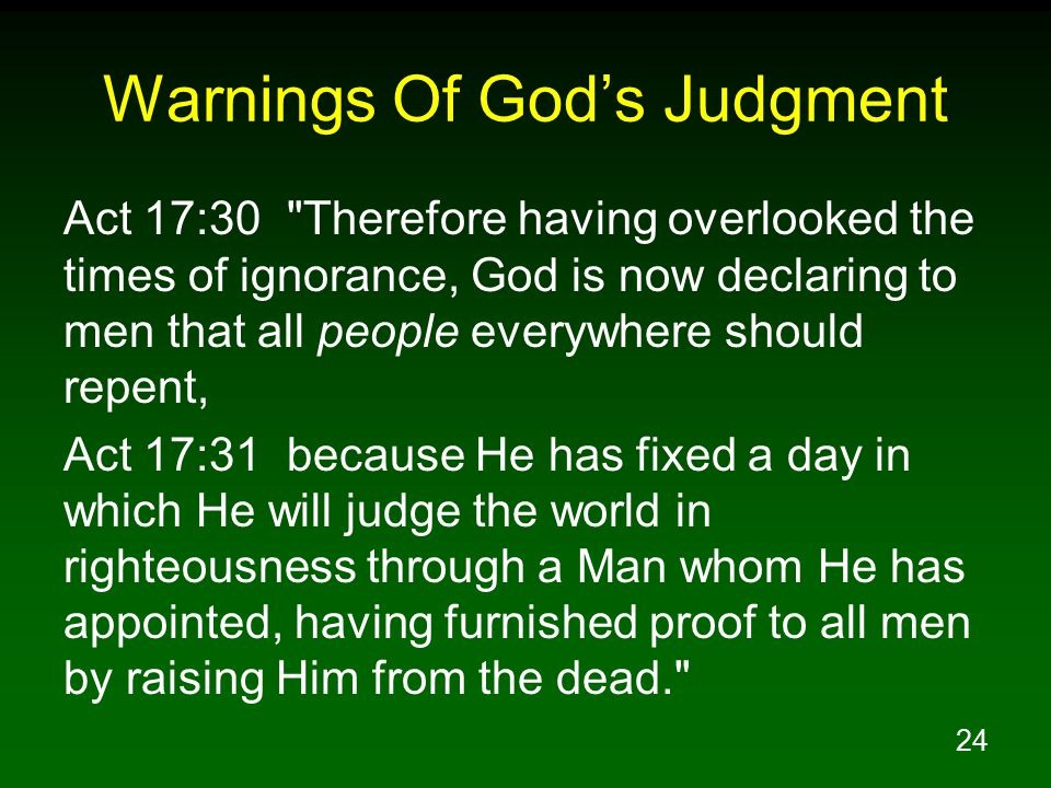 24 Warnings Of God's Judgment Act 17:30 Therefore having overlooked the times of ignorance, God is now declaring to men that all people everywhere should repent, Act 17:31 because He has fixed a day in which He will judge the world in righteousness through a Man whom He has appointed, having furnished proof to all men by raising Him from the dead.