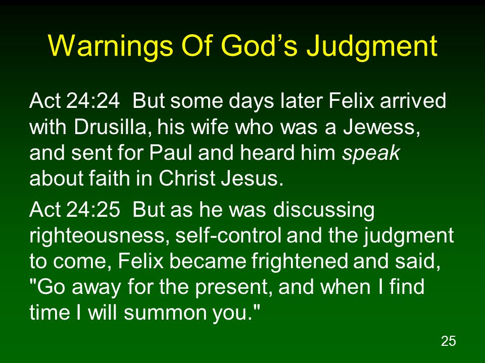 25 Warnings Of God's Judgment Act 24:24 But some days later Felix arrived with Drusilla, his wife who was a Jewess, and sent for Paul and heard him speak about faith in Christ Jesus.