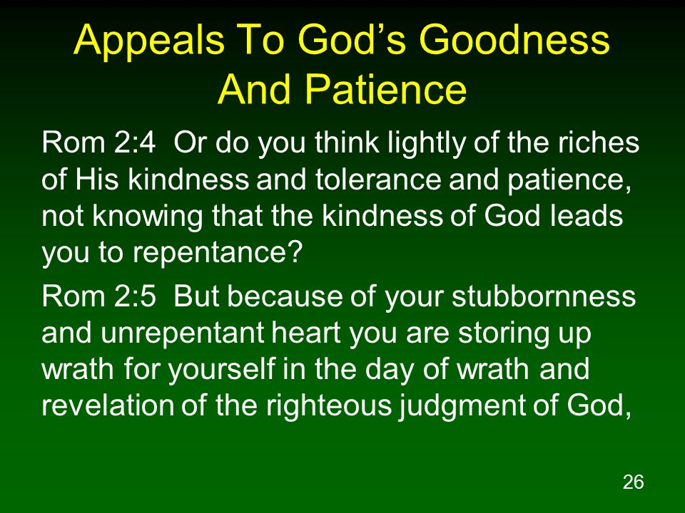 26 Appeals To God's Goodness And Patience Rom 2:4 Or do you think lightly of the riches of His kindness and tolerance and patience, not knowing that the kindness of God leads you to repentance.