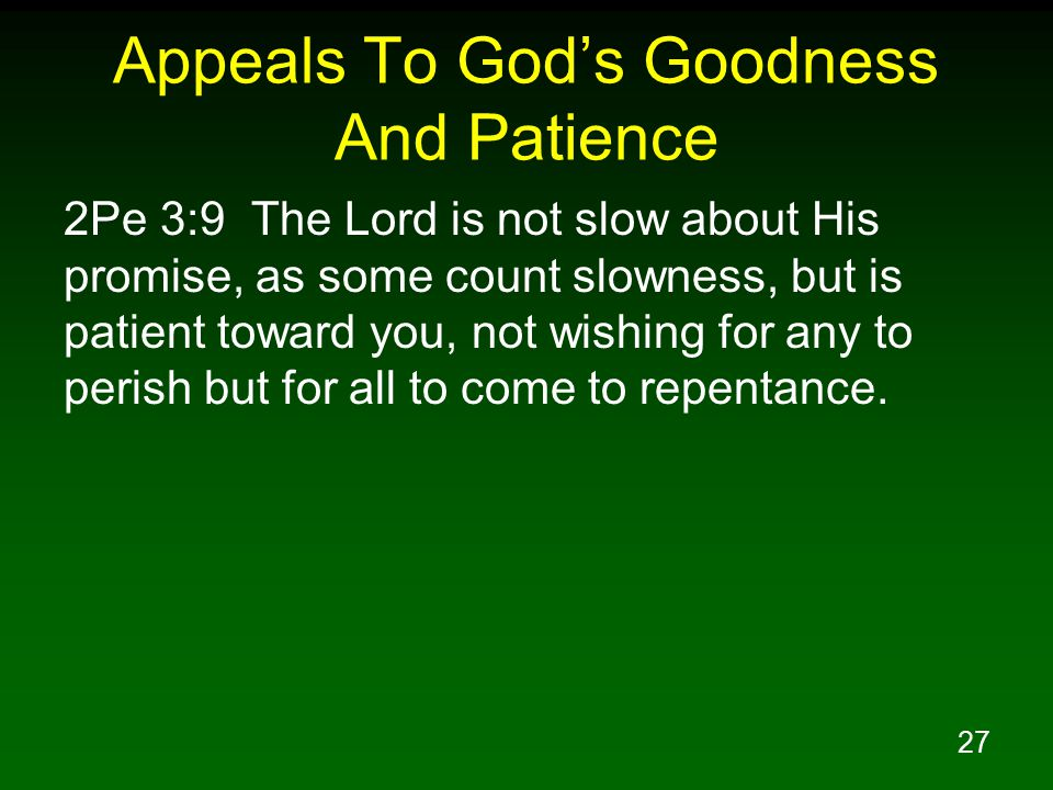 27 Appeals To God's Goodness And Patience 2Pe 3:9 The Lord is not slow about His promise, as some count slowness, but is patient toward you, not wishing for any to perish but for all to come to repentance.