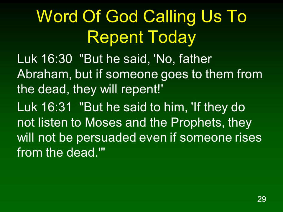 29 Word Of God Calling Us To Repent Today Luk 16:30 But he said, No, father Abraham, but if someone goes to them from the dead, they will repent! Luk 16:31 But he said to him, If they do not listen to Moses and the Prophets, they will not be persuaded even if someone rises from the dead.