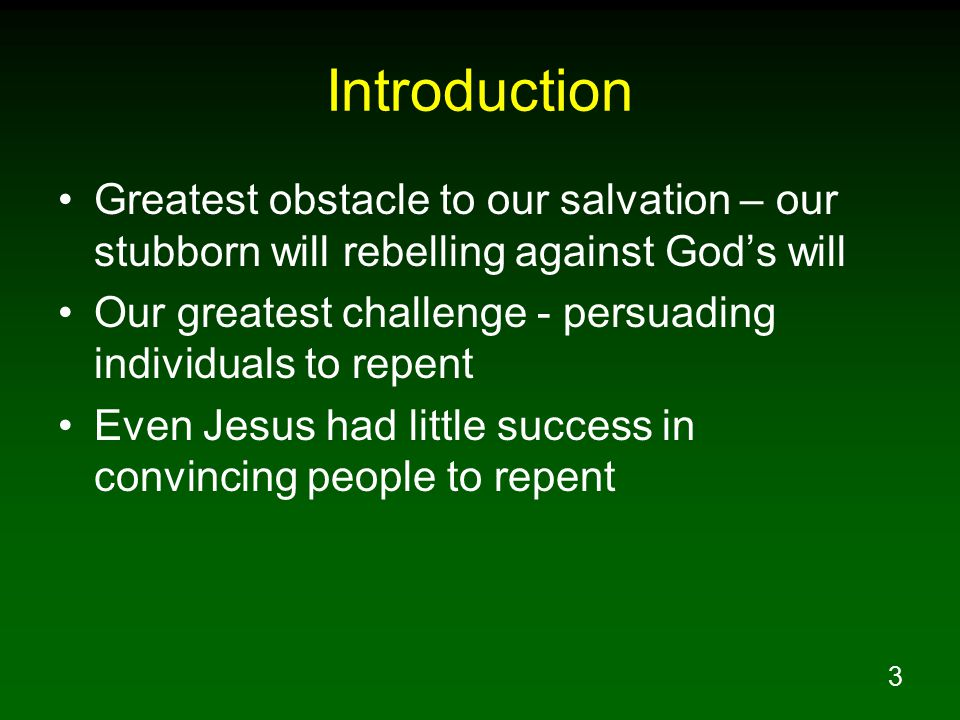 3 Introduction Greatest obstacle to our salvation – our stubborn will rebelling against God's will Our greatest challenge - persuading individuals to repent Even Jesus had little success in convincing people to repent
