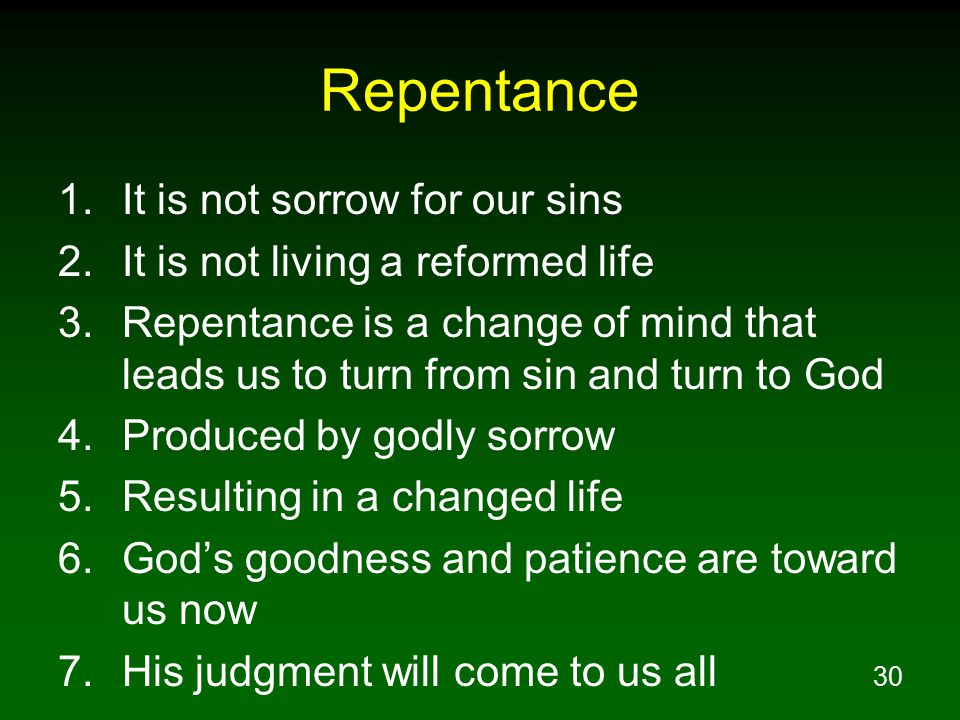 30 Repentance 1.It is not sorrow for our sins 2.It is not living a reformed life 3.Repentance is a change of mind that leads us to turn from sin and turn to God 4.Produced by godly sorrow 5.Resulting in a changed life 6.God's goodness and patience are toward us now 7.His judgment will come to us all
