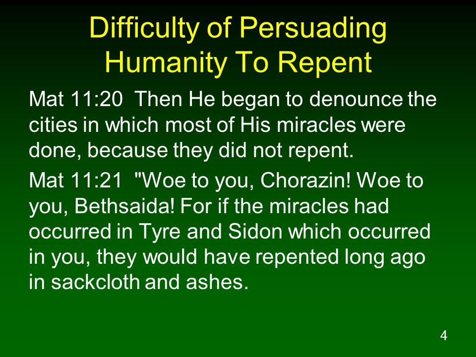 4 Difficulty of Persuading Humanity To Repent Mat 11:20 Then He began to denounce the cities in which most of His miracles were done, because they did not repent.