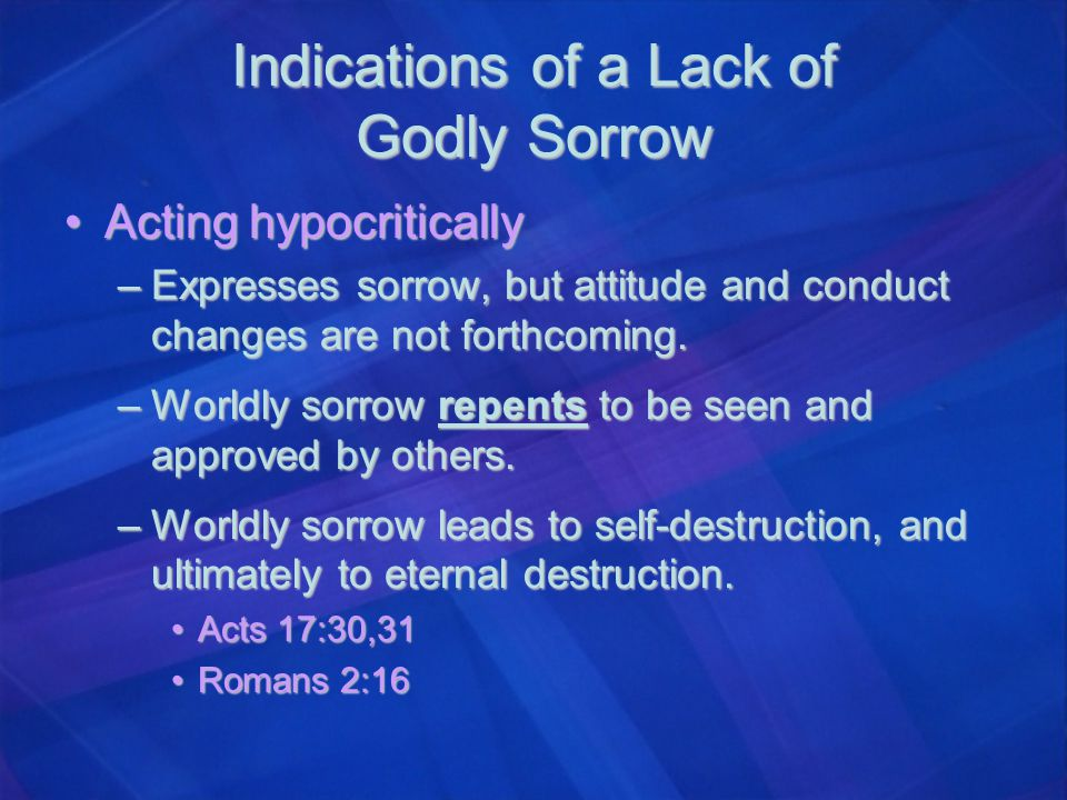 Indications of a Lack of Godly Sorrow Acting hypocriticallyActing hypocritically –Expresses sorrow, but attitude and conduct changes are not forthcomi