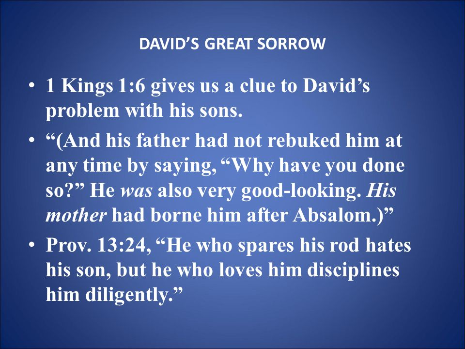DAVID'S GREAT SORROW 1 Kings 1:6 gives us a clue to David's problem with his sons.