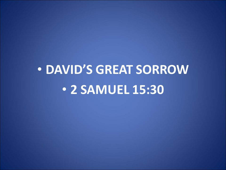 DAVID'S GREAT SORROW 2 SAMUEL 15:30