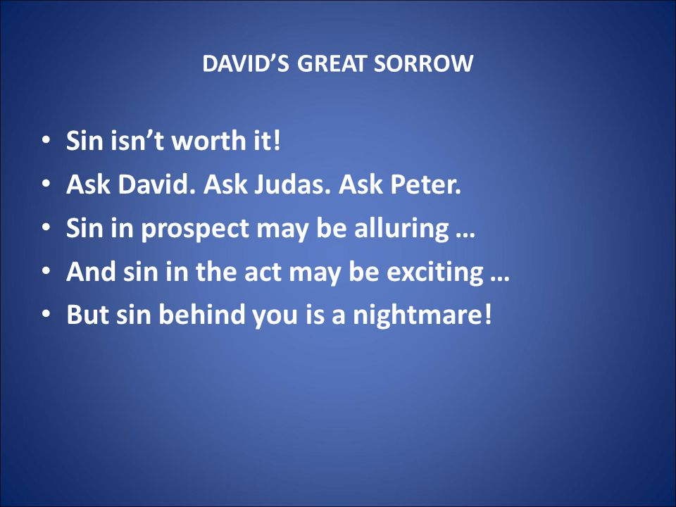 DAVID'S GREAT SORROW Sin isn't worth it. Ask David.