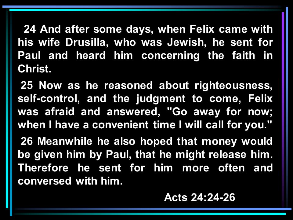 24 And after some days, when Felix came with his wife Drusilla, who was Jewish, he sent for Paul and heard him concerning the faith in Christ.