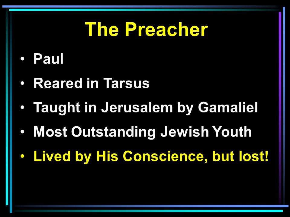 The Preacher Paul Reared in Tarsus Taught in Jerusalem by Gamaliel Most Outstanding Jewish Youth Lived by His Conscience, but lost!