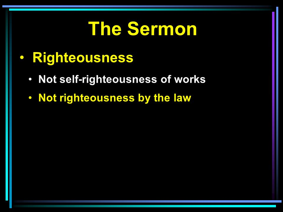 The Sermon Righteousness Not self-righteousness of works Not righteousness by the law
