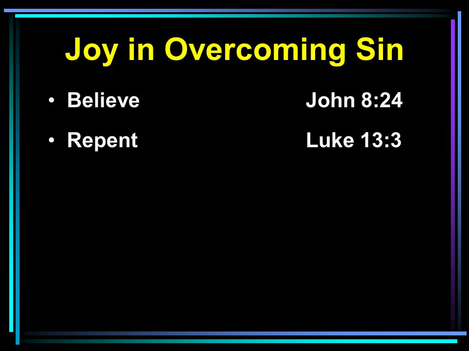 Joy in Overcoming Sin Believe John 8:24 RepentLuke 13:3